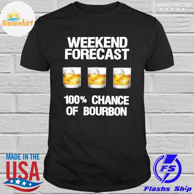 Official Weekend forecast 100 %chance of Bourbon shirt