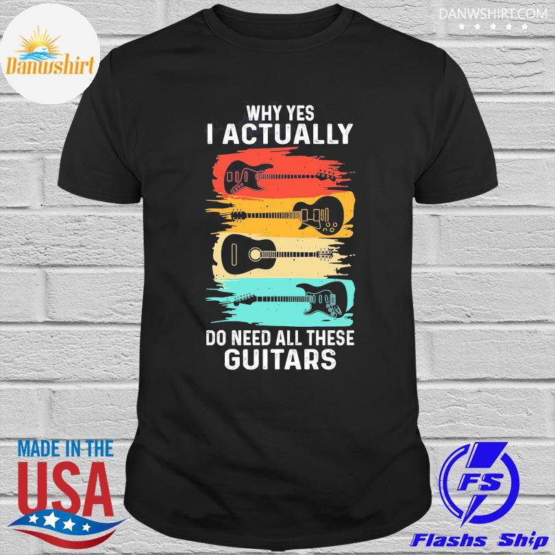 Official Why yes I actually do need all these Guitars vintage shirt