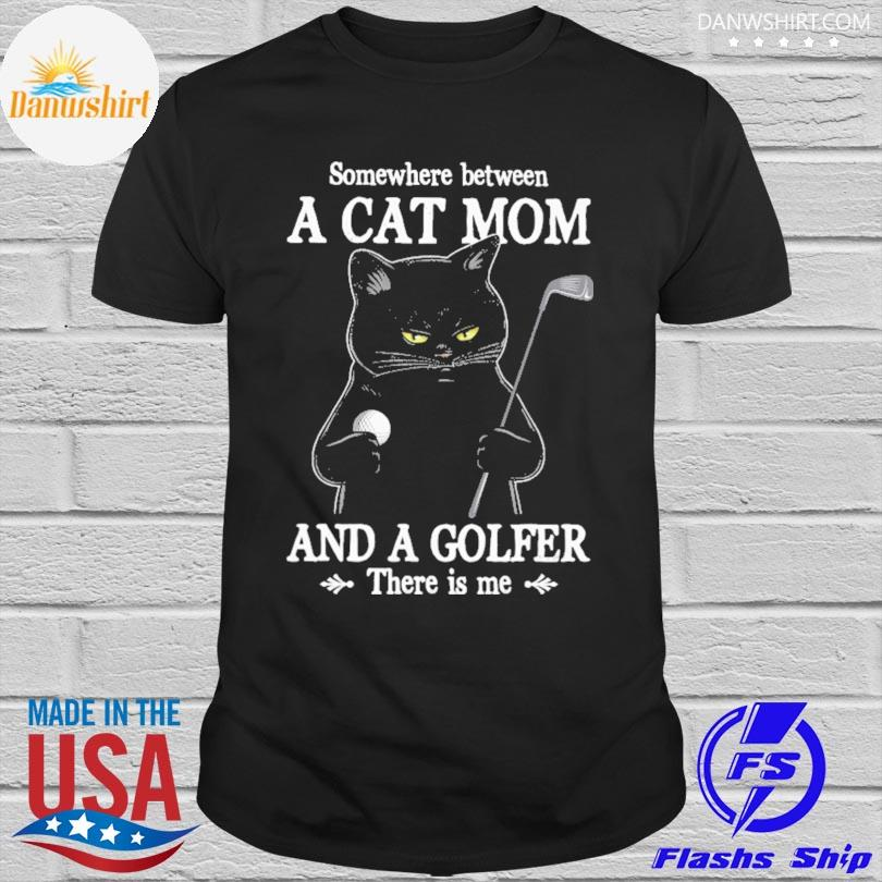 Somewhere Between a cat mom and a golfer there is me shirt