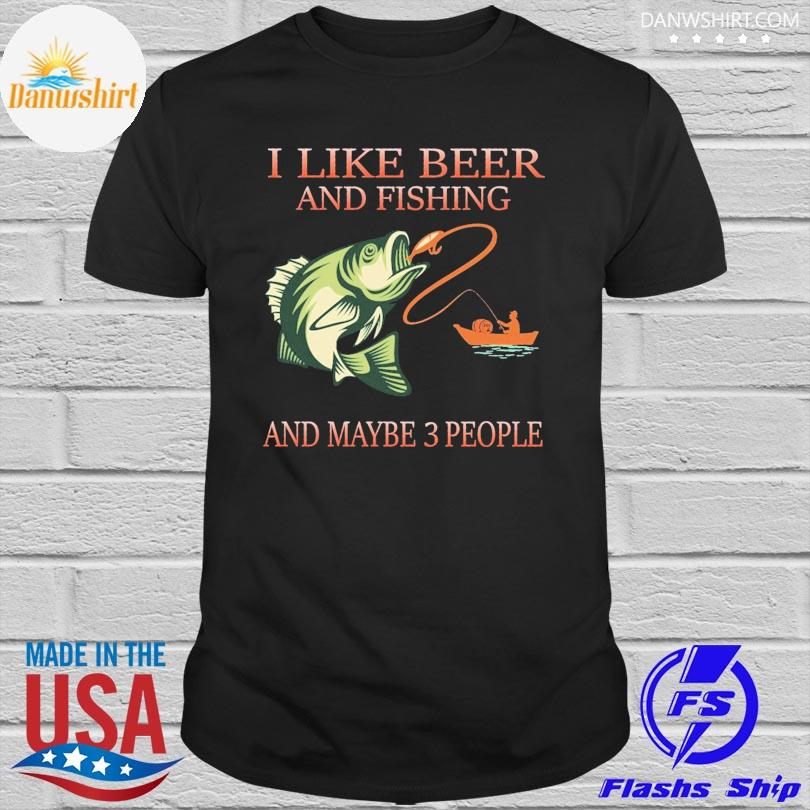 I like beer and fishing and maybe 3 people shirt