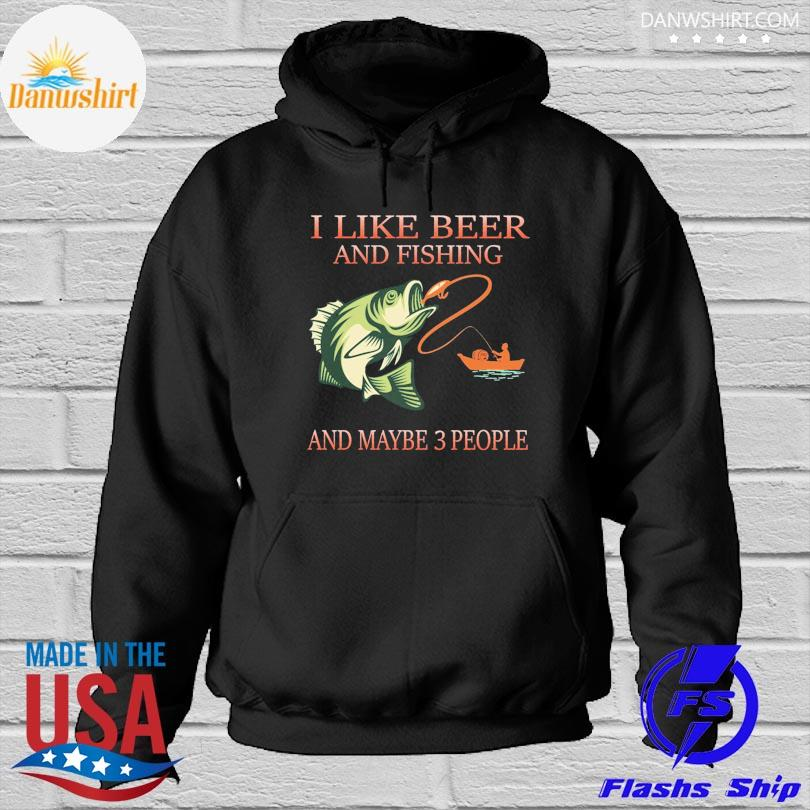 I like beer and fishing and maybe 3 people s Hoodied