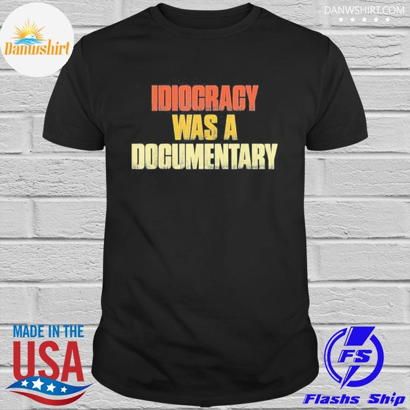 Official Idiocracy was a Documentary shirt