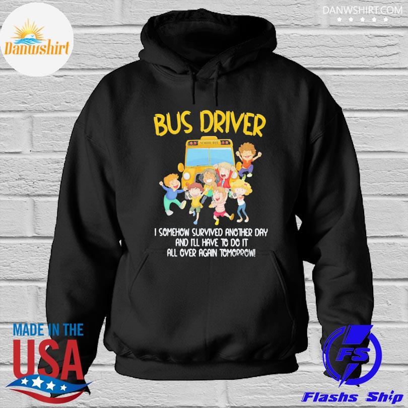 Bus driver I somehow survived another day and I'll have to do it all over again tomorrow s Hoodied