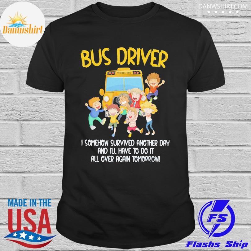 Bus driver I somehow survived another day and I'll have to do it all over again tomorrow shirt