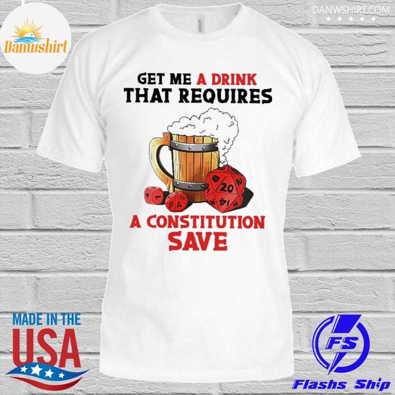 Get Me A Drink Beer That Requires A Constitution Save Shirt