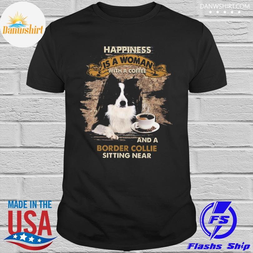 Happiness Is A Woman With A Coffee And A Border Collie Sitting Near Shirt