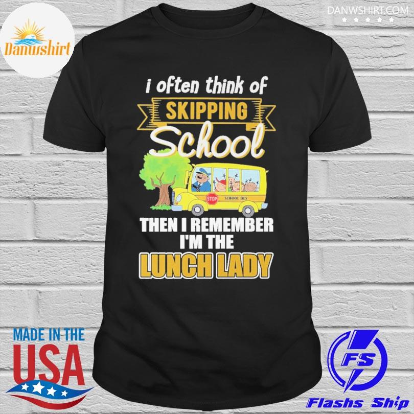 I often think of skipping school then I remember I'm the lunch lady shirt