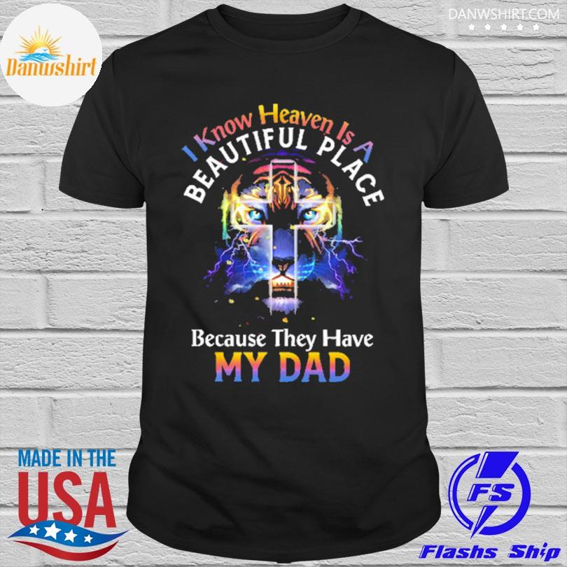 Lion I know heaven is a beautiful place because they have my dad shirt