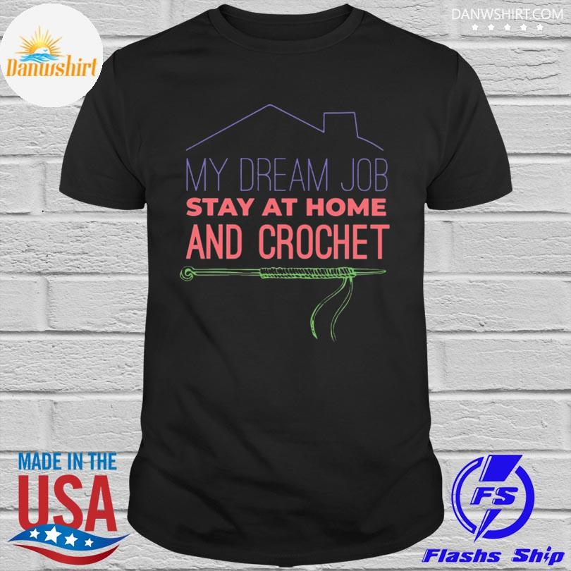 My Dream Job Stay at Home and Crochet Shirt