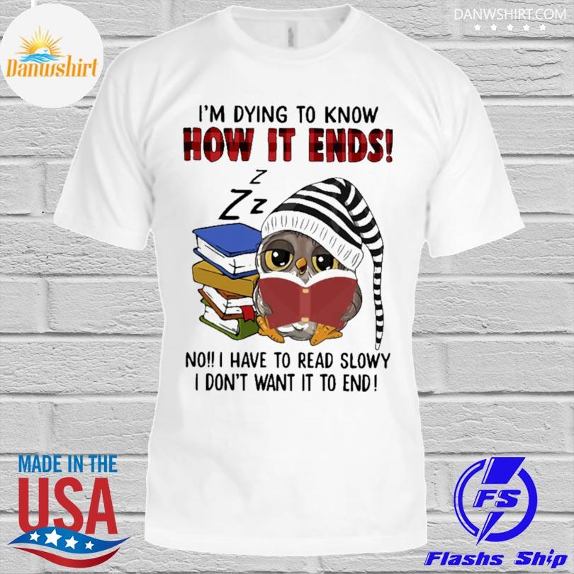 Owl Reading Books I'm Dying To Know How It Ends No I Have To Read Slowly I Don't Want It To End Shirt